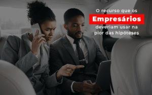 o-recurso-que-os-empresarios-deveriam-usar-na-pior-das-hipoteses
