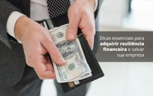 Dicas Essenciais Para Adquirir Resiliencia Financeira E Salvar Sua Empresa Post 1 - Abertura Web