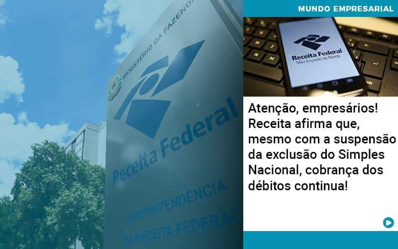 Atencao Empresarios Receita Afirma Que Mesmo Com A Suspensao Da Exclusao Do Simples Nacional Cobranca Dos Debitos Continua - Abertura Web