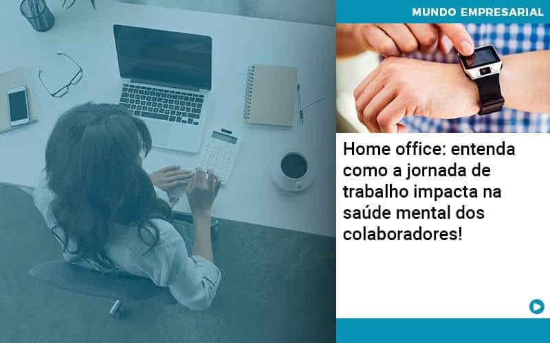 Home Office Entenda Como A Jornada De Trabalho Impacta Na Saude Mental Dos Colaboradores - Abertura Web