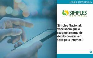 Simples Nacional Voce Sabia Que O Reparcelamento De Debito Devera Ser Feito Pela Internet - Abertura Web