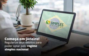 Comeca Em Janeiro Regularize Seus Debitos Para Optar Pelo Regime Simples Nacional Post 1 - Abertura Web
