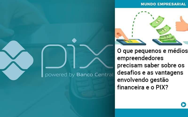 O Que Pequenos E Médios Empreendedores Precisam Saber Sobre Os Desafios E As Vantagens Envolvendo Gestão Financeira E O Pix  - Abertura Web
