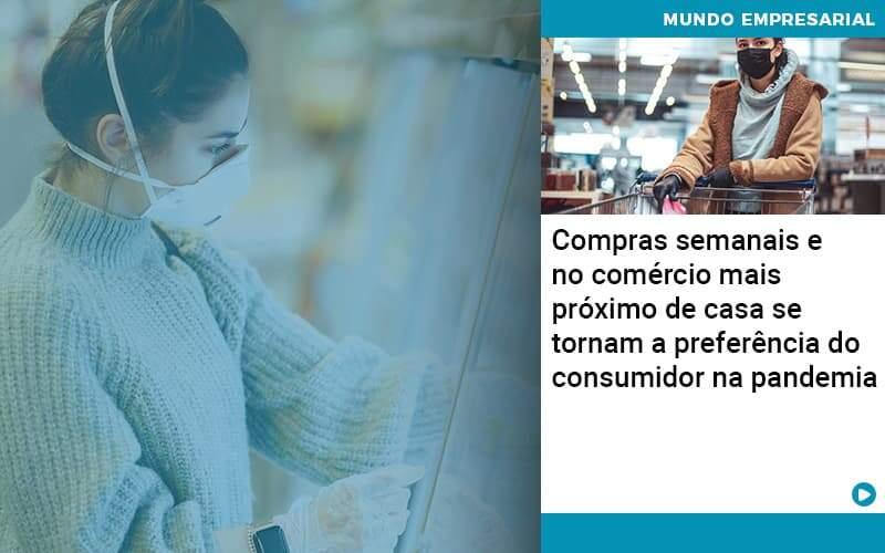 Compras Semanais E No Comercio Mais Proximo De Casa Se Tornam A Preferencia Do Consumidor Na Pandemia - Abertura Web