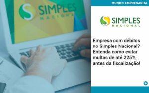 Empresa Com Debitos No Simples Nacional Entenda Como Evitar Multas De Ate 225 Antes Da Fiscalizacao - Abertura Web