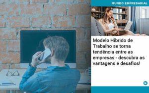 Modelo Hibrido De Trabalho Se Torna Tendencia Entre As Empresas Descubra As Vantagens E Desafios - Abertura Web