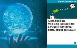 Open Banking Mais Uma Inovacao Dos Servicos Financeiros Agora Adiada Para 2021 - Abertura Web