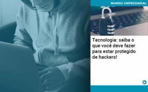 Tecnologia Saiba O Que Voce Deve Fazer Para Estar Protegido De Hackers - Abertura Web