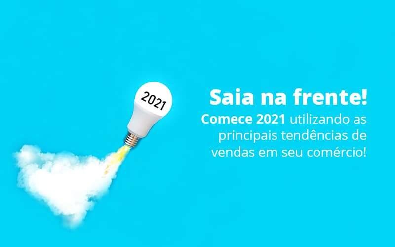 Saia Na Frente Comece 2021 Utilizando As Principais Tendencias De Vendas Em Seu Comercio Post 1 - Abertura Web