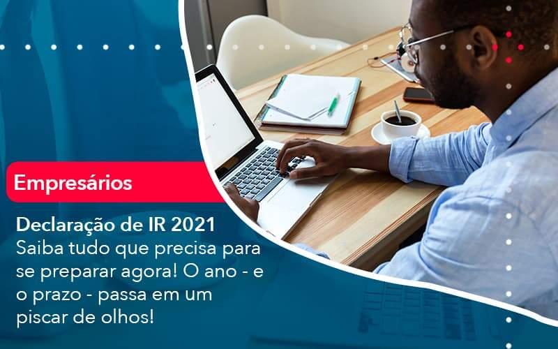 Declaracao De Ir 2021 Saiba Tudo Que Precisa Para Se Preparar Agora O Ano E O Prazo Passa Em Um Piscar De Olhos 1 - Abertura Web