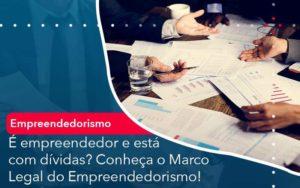 E Empreendedor E Esta Com Dividas Conheca O Marco Legal Do Empreendedorismo - Abertura Web