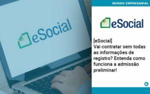 E Social Vai Contratar Sem Todas As Informacoes De Registro Entenda Como Funciona A Admissao Preliminar - Abertura Web