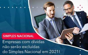 Empresas Com Dividas Nao Serao Excluidas Do Simples Nacional Em 2021 - Abertura Web