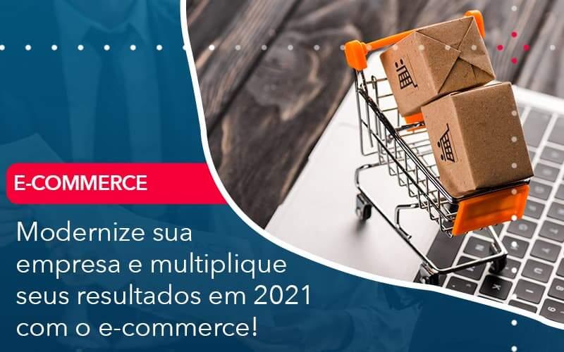Modernize Sua Empresa E Multiplique Seus Resultados Em 2021 Com O E Commerce - Abertura Web