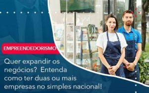 Quer Expandir Os Negocios Entenda Como Ter Duas Ou Mais Empresas No Simples Nacional - Abertura Web