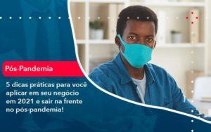 5 Dicas Práticas Para Você Aplicar Em Seu Negócio Em 2021 E Sair Na Frente No Pós Pandemia 1 - Abertura Web