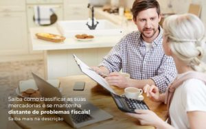 Saiba Como Classificar As Suas Mercadorias E Se Mantenha Distande De Problemas Fiscais Saiba Mais Na Descricao Post 1 - Abertura Web