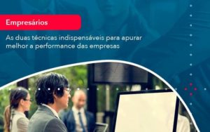 As Duas Tecnicas Indispensaveis Para Apurar Melhor A Performance Das Empresa 1 - Abertura Web
