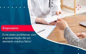 Evite Estes Problemas Com A Apresentacao De Um Atestado Medico Falso 1 - Abertura Web