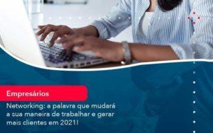 Networking A Palavra Que Mudara A Sua Maneira De Trabalhar E Gerar Mais Clientes Em 202 1 - Abertura Web