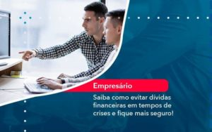 Saiba Como Evitar Dividas Financeiras Em Tempos De Crises E Fique Mais Seguro 1 - Abertura Web