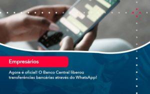 Agora E Oficial O Banco Central Liberou Transferencias Bancarias Atraves Do Whatsapp - Abertura Web