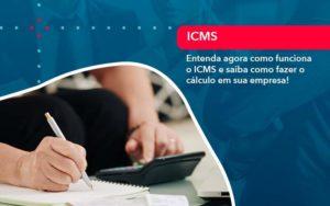 Entenda Agora Como Funciona O Icms E Saiba Como Fazer O Calculo Em Sua Empresa - Abertura Web