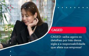 Caged Saiba Agora Os Detalhes Por Tras Dessa Sigla E A Responsabilidade Que Afeta Sua Empresa - Abertura Web