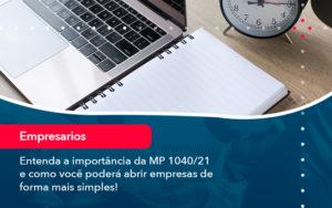 Entenda A Importancia Da Mp 1040 21 E Como Voce Podera Abrir Empresas De Forma Mais Simples - Abertura Web