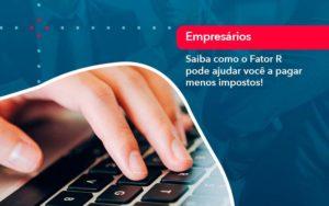 Saiba Como O Fator R Pode Ajudar Voce A Pagar Menos Impostos - Abertura Web