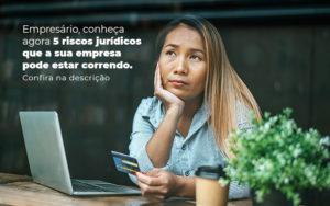 Empresario Conheca Agora 5 Riscos Juridicos Que A Sua Empres Pode Estar Correndo Post 2 - Abertura Web