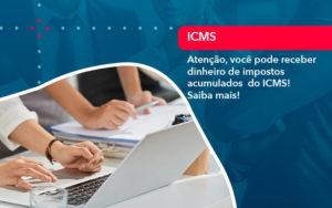 Atencao Voce Pode Receber Dinheiro De Impostos Acumulados Do Icms 1 - Abertura Web