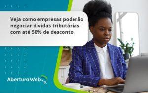 Veja Como Empresas Poderão Negociar Dívidas Tributárias Com Até 50% De Desconto. Aberturaweb - Abertura Web