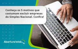 Conheça Os 5 Motivos Que Costumam Excluir Empresas Do Simples Nacional. Confira Aberturaweb - Abertura Web