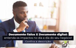 Documento Fisico X Documento Digital Entenda Os Impactos No Dia A Dia Do Seu Negocio Post 1 - Abertura Web
