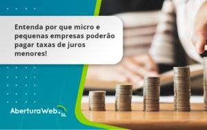 Entenda Por Que Micro E Pequenas Empresas Poderão Pagar Taxas De Juros Menores Aberturaweb - Abertura Web
