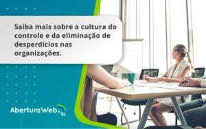 Saiba Mais Sobre A Cultura Do Controle E Da Eliminação De Desperdícios Nas Organizações. Aberturaweb - Abertura Web