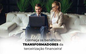 Conheca Os Beneficios Transformadores Da Terceirizacao Financeira Blog 1 - Abertura Web
