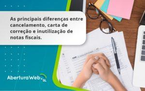 Conheça As Principais Diferenças Entre Cancelamento, Carta De Correção E Inutilização De Notas Fiscais. Confira! Aberturaweb - Abertura Web