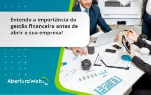 Entenda A Importância Da Gestão Financeira Antes De Abrir A Sua Empresa Aberturaweb - Abertura Web