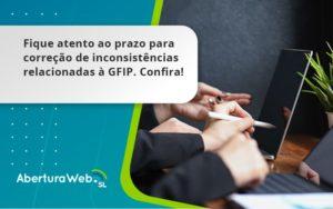 Fique Atento Ao Prazo Para Correção De Inconsistências Relacionadas à Gfip. Confira Aberturaweb - Abertura Web