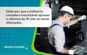 Saiba Por Que A Indústria Considera Inaceitável Aprovar A Reforma Do Ir Com As Novas Alterações. Aberturaweb - Abertura Web