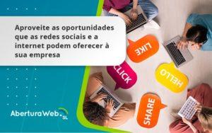 Aproveite As Oportunidades Que As Redes Sociais E A Internet Podem Oferecer à Sua Empresa Aberturaweb - Abertura Web