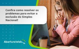 Confira Como Resolver Os Problemas Para Evitar A Exclusão Do Simples Nacional! Aberturaweb - Abertura Web