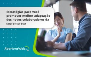 Conheça As Estratégias Para Você Promover Melhor Adaptação Dos Novos Colaboradores Da Sua Empresa Aberturaweb - Abertura Web