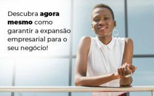 Descubra Agora Mesmo Como Garantir A Expansao Empresairal Para O Seu Negocio Blog 1 - Abertura Web