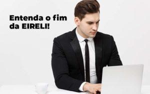 Entenda O Fim Da Eireli Blog 1 - Abertura Web