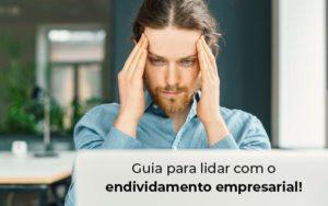 Guia Para Lidar Com O Endividamento Empresarial Blog - Abertura Web