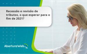 Recessão E Revisão De Tributos, O Que Esperar Para O Fim De 2021 Aberturaweb - Abertura Web