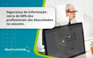 Seguranca Da Informacao Cerca De 60 Dos Profissionais Sao Descuidados No Assunto Entenda Aberturaweb - Abertura Web